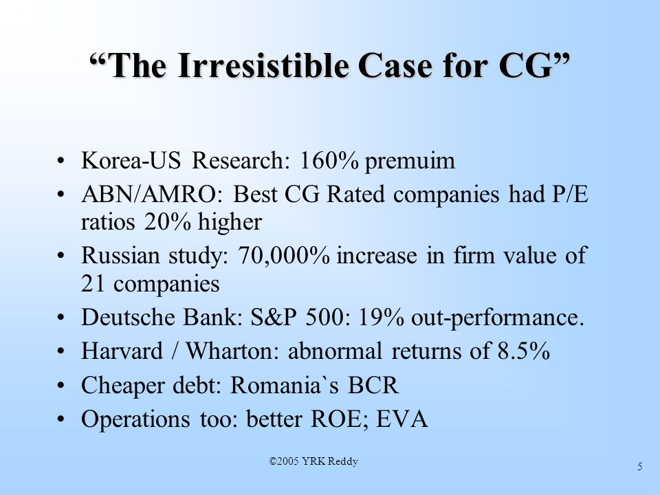 ©2005 YRK Reddy 5 The Irresistible Case for CG Korea-US Research: 160% premuim ABN/AMRO: Best CG Rated companies had P/E ratios 20% higher Russian study: 70,000% increase in firm value of 21 companies Deutsche Bank: S&P 500: 19% out-performance.