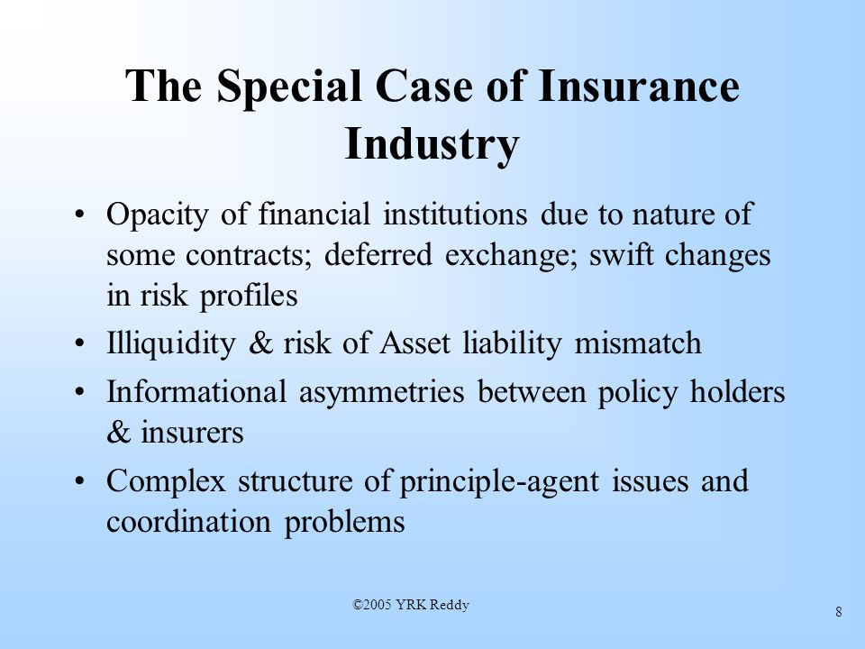©2005 YRK Reddy 8 The Special Case of Insurance Industry Opacity of financial institutions due to nature of some contracts; deferred exchange; swift changes in risk profiles Illiquidity & risk of Asset liability mismatch Informational asymmetries between policy holders & insurers Complex structure of principle-agent issues and coordination problems