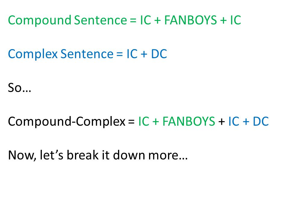 Compound Sentence = IC + FANBOYS + IC Complex Sentence = IC + DC So… Compound-Complex = IC + FANBOYS + IC + DC Now, lets break it down more…