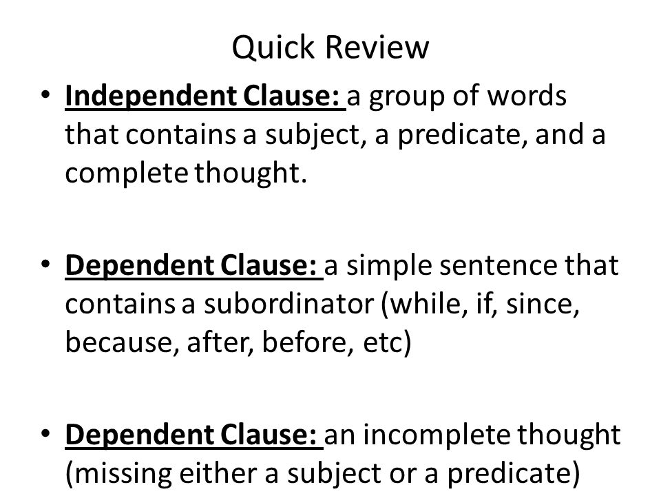 Quick Review Independent Clause: a group of words that contains a subject, a predicate, and a complete thought.