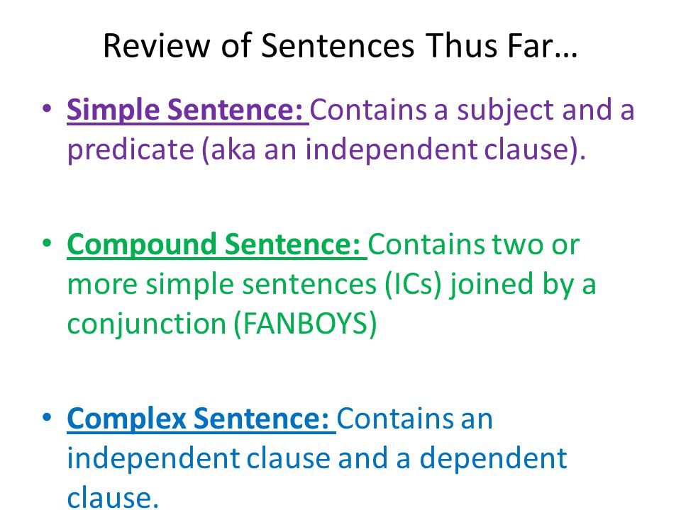 Review of Sentences Thus Far… Simple Sentence: Contains a subject and a predicate (aka an independent clause).