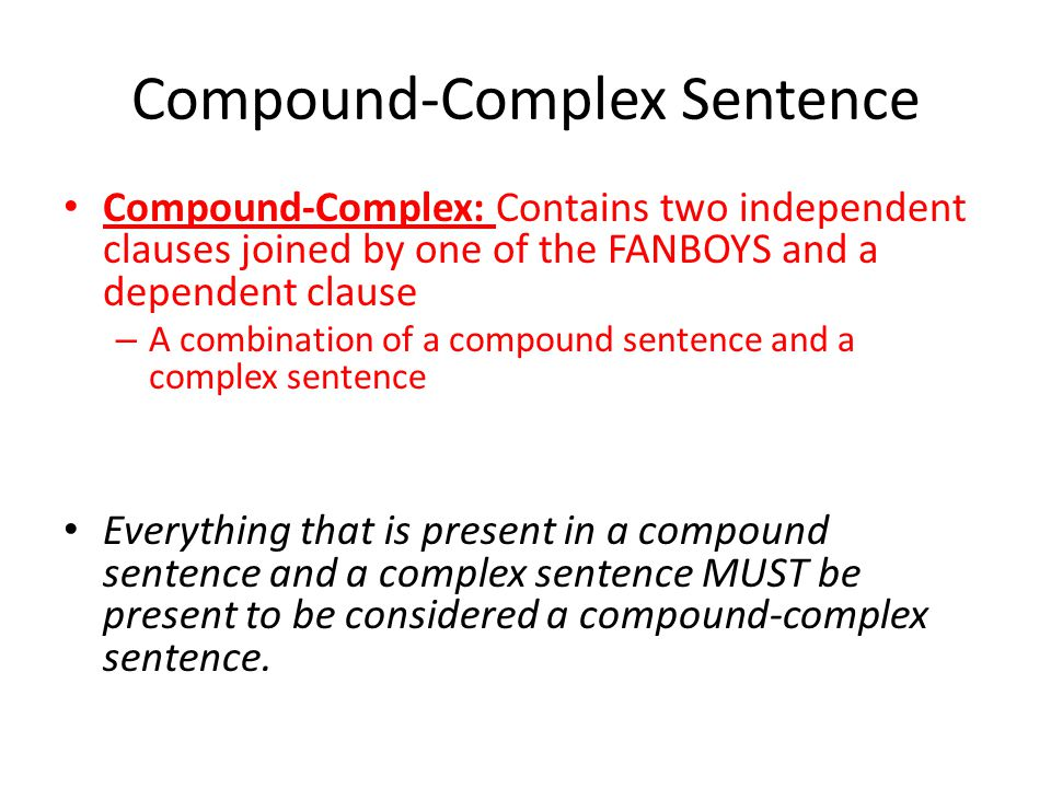 Compound-Complex Sentence Compound-Complex: Contains two independent clauses joined by one of the FANBOYS and a dependent clause – A combination of a compound sentence and a complex sentence Everything that is present in a compound sentence and a complex sentence MUST be present to be considered a compound-complex sentence.