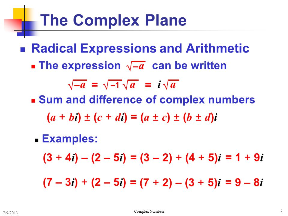 7/9/2013 Complex Numbers 6 Radical Expressions and Arithmetic The expression Product of Complex Numbers The Complex Plane – a –1 a = – a i = a can be written ( a + bi )( c + di ) Example: = 6 – 20 i 2 + (8 i – 15 i ) = 26 – 7 i (3 + 4 i )(2 – 5 i ) ac + bdi 2 + ( ad + bc ) i = ( ac – bd ) + ( ad + bc ) i =