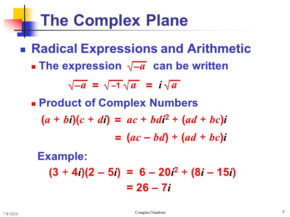7/9/2013 Complex Numbers 6 Radical Expressions and Arithmetic The expression Product of Complex Numbers The Complex Plane – a –1 a = – a i = a can be