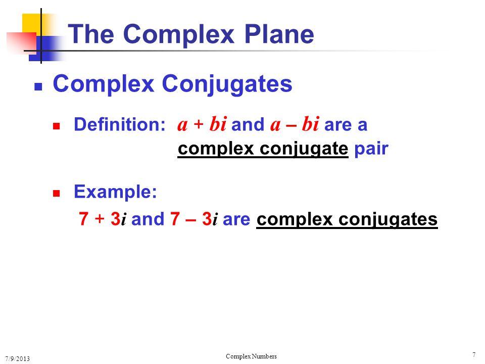 7/9/2013 Complex Numbers 8 Complex Conjugates Definition: a + bi and a – bi are a complex conjugate pair Fact: The product of complex conjugates is always real ( a + bi ) ( a – bi ) = a 2 + b 2 Example: (7 + 3 i ) (7 – 3 i ) = 7 2 + 3 2 The Complex Plane = 49 + 9= 58