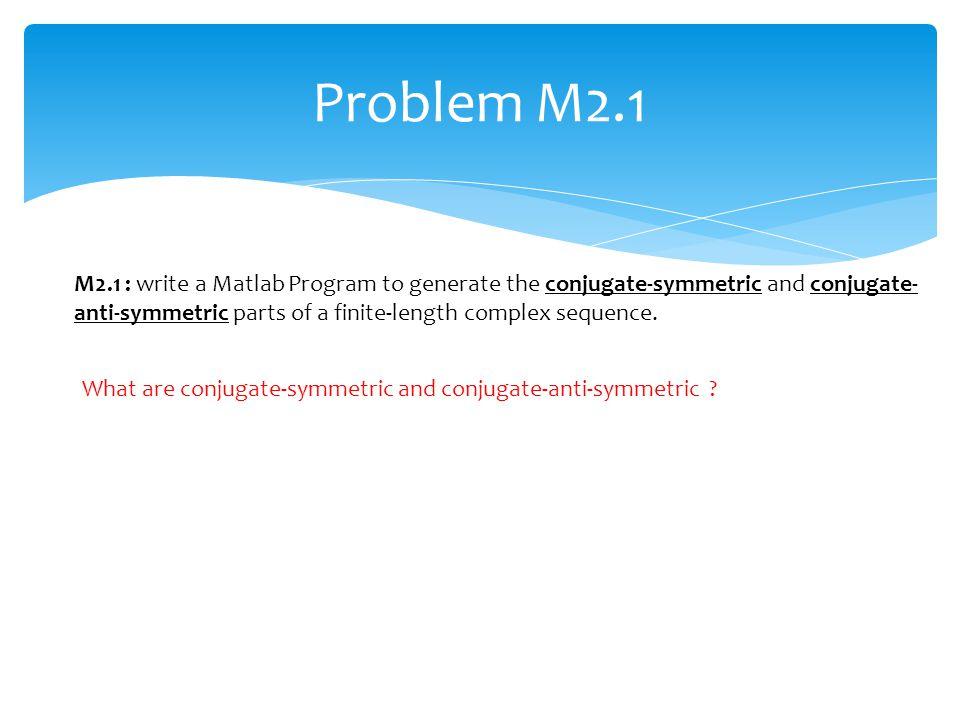 Problem M2.1 What are conjugate-symmetric and conjugate-anti-symmetric ? M2.1 : write a Matlab Program to generate the conjugate-symmetric and conjuga