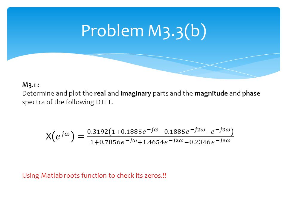Problem M3.3(b) M3.1 : Determine and plot the real and imaginary parts and the magnitude and phase spectra of the following DTFT. Using Matlab roots f