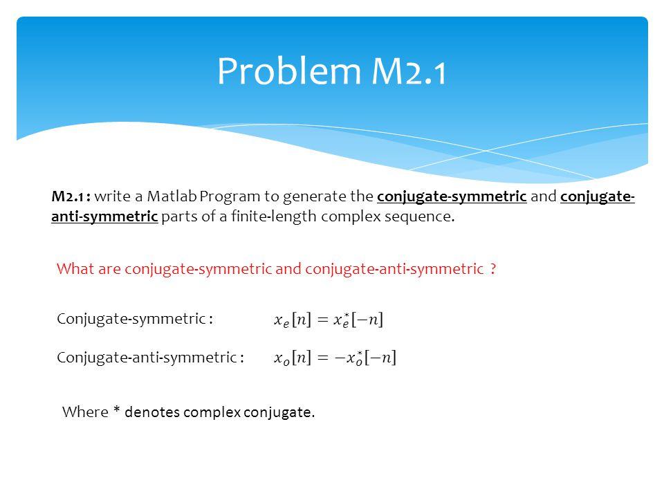 Problem M2.1 Conjugate-symmetric : Conjugate-anti-symmetric : What are conjugate-symmetric and conjugate-anti-symmetric ? Where * denotes complex conj