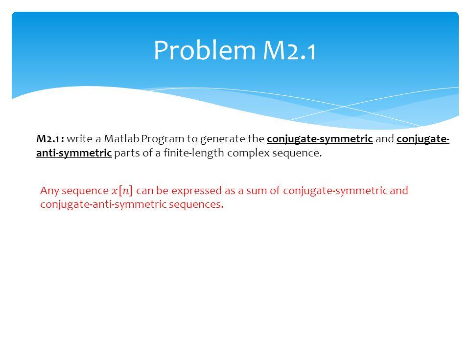 Problem M2.1 M2.1 : write a Matlab Program to generate the conjugate-symmetric and conjugate- anti-symmetric parts of a finite-length complex sequence
