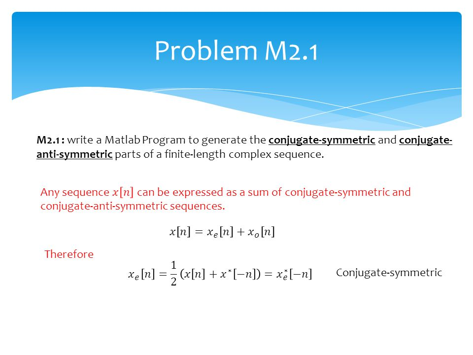 Problem M2.1 Therefore Conjugate-symmetric M2.1 : write a Matlab Program to generate the conjugate-symmetric and conjugate- anti-symmetric parts of a
