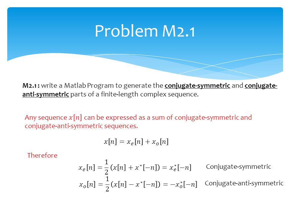 Problem M2.1 Therefore Conjugate-anti-symmetric Conjugate-symmetric M2.1 : write a Matlab Program to generate the conjugate-symmetric and conjugate- a