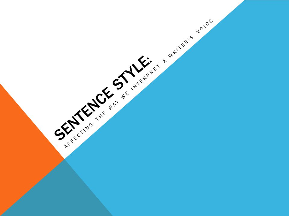 SENTENCE STYLE : AFFECTING THE WAY WE INTERPRET A WRITERS VOICE