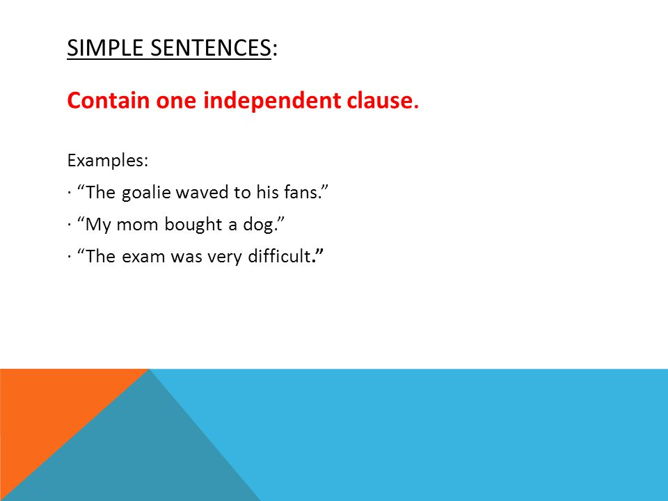 SIMPLE SENTENCES: Contain one independent clause. Examples: The goalie waved to his fans.