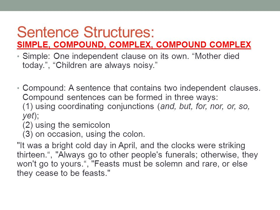 Sentence Structures: SIMPLE, COMPOUND, COMPLEX, COMPOUND COMPLEX Simple: One independent clause on its own. Mother died today., Children are always no
