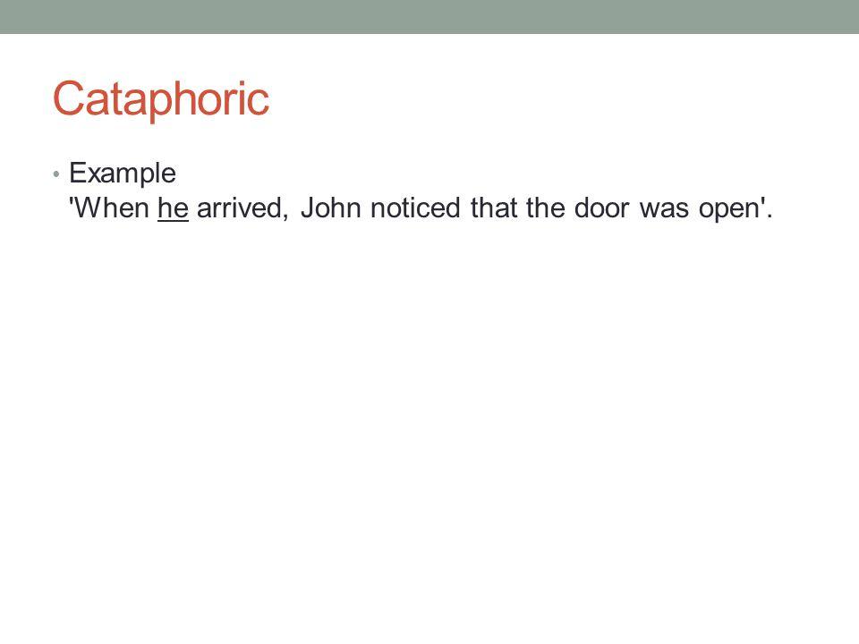 Cataphoric Example 'When he arrived, John noticed that the door was open'.
