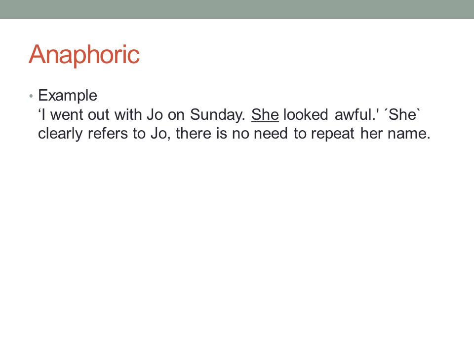 Anaphoric Example I went out with Jo on Sunday. She looked awful.' ´She` clearly refers to Jo, there is no need to repeat her name.