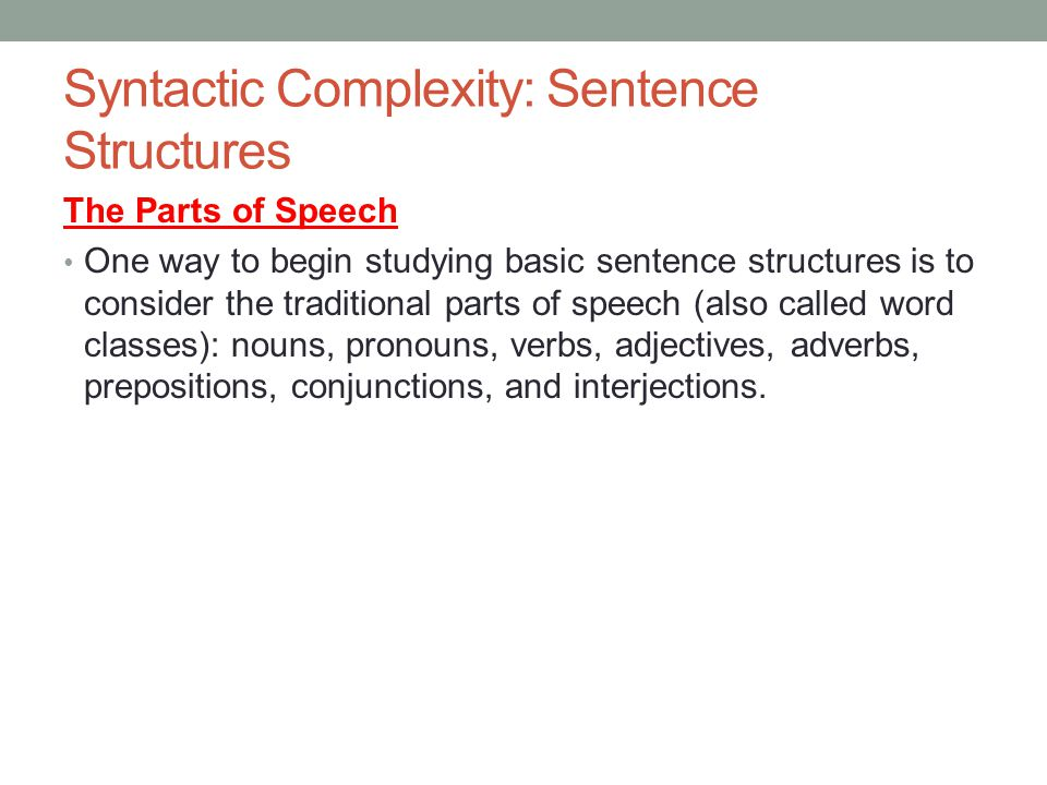 Syntactic Complexity: Sentence Structures The Parts of Speech One way to begin studying basic sentence structures is to consider the traditional parts