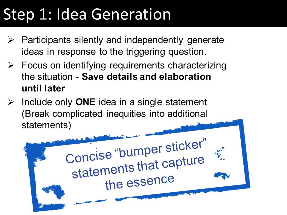 Step 1: Idea Generation Concise bumper sticker statements that capture the essence Participants silently and independently generate ideas in response to the triggering question.