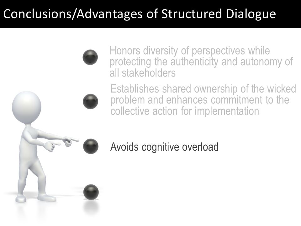 Avoids cognitive overload Establishes shared ownership of the wicked problem and enhances commitment to the collective action for implementation Honors diversity of perspectives while protecting the authenticity and autonomy of all stakeholders Conclusions/Advantages of Structured Dialogue