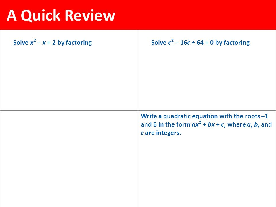 A Quick Review Solve x 2 – x = 2 by factoringSolve c 2 – 16c + 64 = 0 by factoring Write a quadratic equation with the roots –1 and 6 in the form ax 2 + bx + c, where a, b, and c are integers.