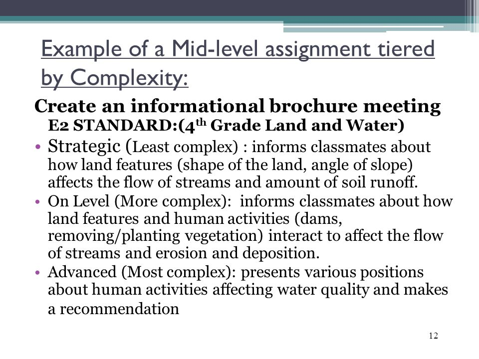 Example of a Mid-level assignment tiered by Complexity: Create an informational brochure meeting E2 STANDARD:(4 th Grade Land and Water) Strategic ( Least complex) : informs classmates about how land features (shape of the land, angle of slope) affects the flow of streams and amount of soil runoff.
