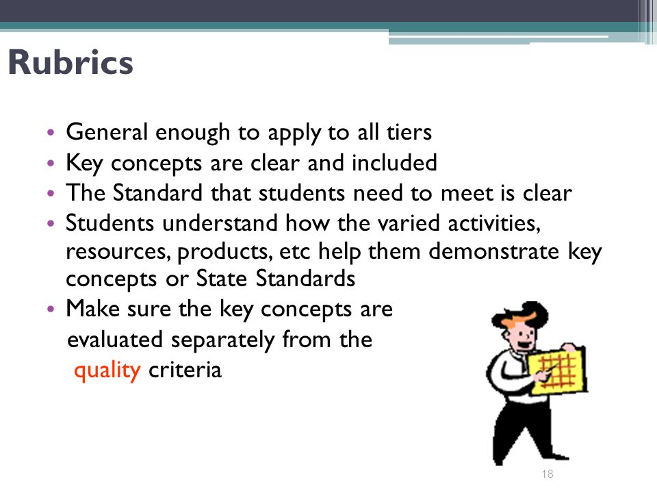 18 Rubrics General enough to apply to all tiers Key concepts are clear and included The Standard that students need to meet is clear Students understand how the varied activities, resources, products, etc help them demonstrate key concepts or State Standards Make sure the key concepts are evaluated separately from the quality criteria
