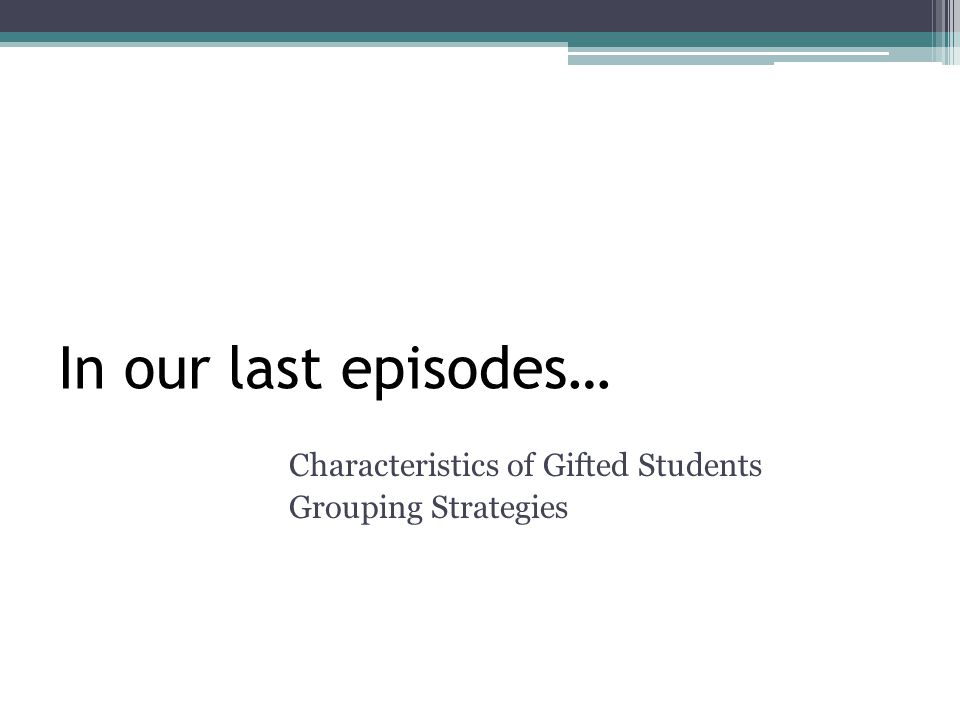 In our last episodes… Characteristics of Gifted Students Grouping Strategies