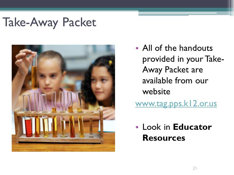 21 Take-Away Packet All of the handouts provided in your Take- Away Packet are available from our website www.tag.pps.k12.or.us Look in Educator Resources