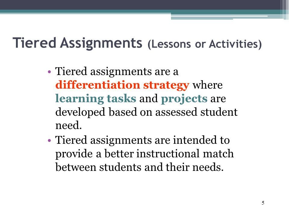 5 Tiered Assignments (Lessons or Activities) Tiered assignments are a differentiation strategy where learning tasks and projects are developed based on assessed student need.