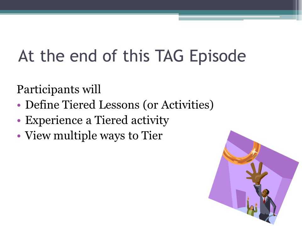 At the end of this TAG Episode Participants will Define Tiered Lessons (or Activities) Experience a Tiered activity View multiple ways to Tier
