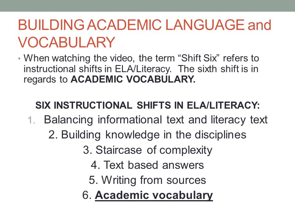 BUILDING ACADEMIC LANGUAGE and VOCABULARY When watching the video, the term Shift Six refers to instructional shifts in ELA/Literacy.