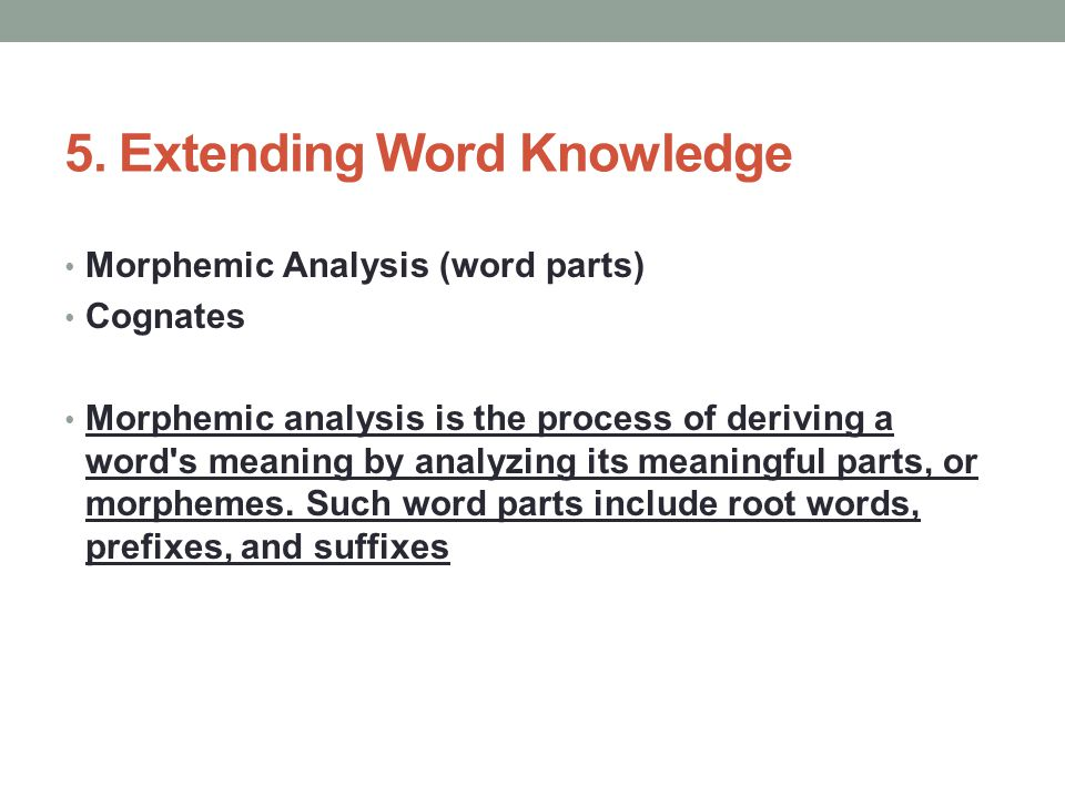 5. Extending Word Knowledge Morphemic Analysis (word parts) Cognates Morphemic analysis is the process of deriving a word's meaning by analyzing its m