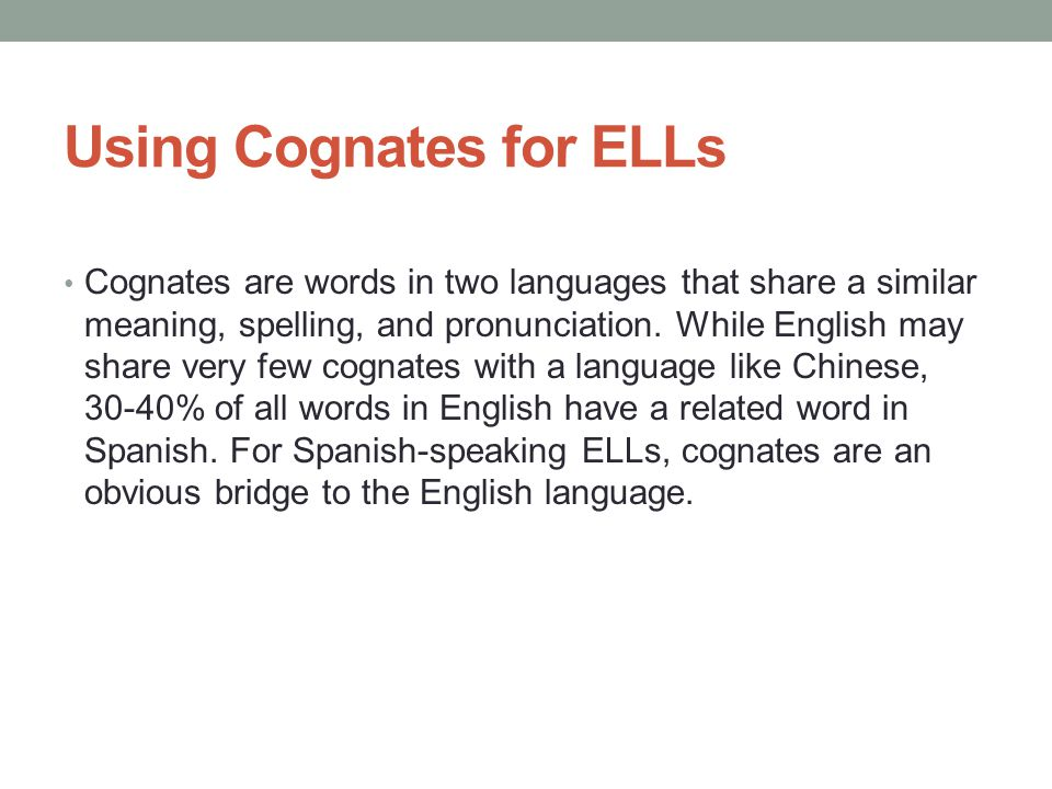 Using Cognates for ELLs Cognates are words in two languages that share a similar meaning, spelling, and pronunciation.