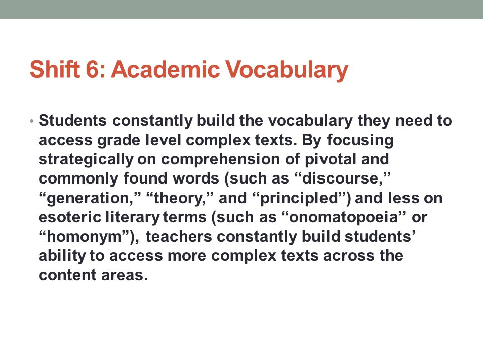 Shift 6: Academic Vocabulary Students constantly build the vocabulary they need to access grade level complex texts.