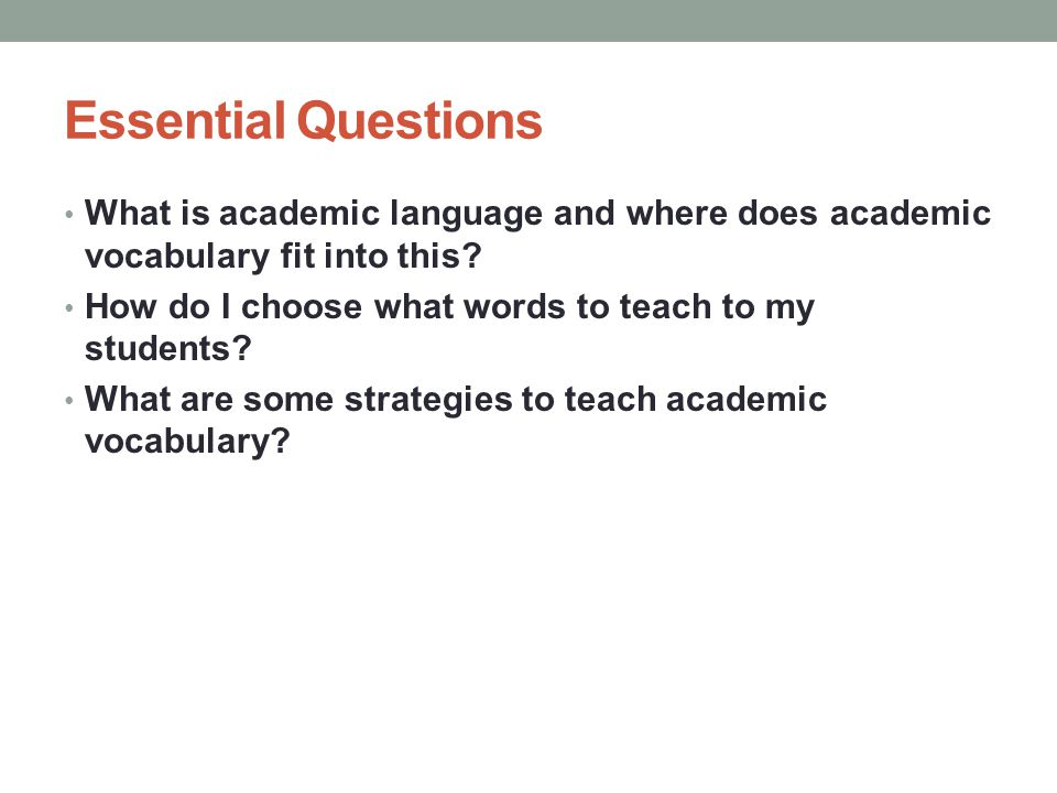 Academic Language Vocabulary knowledge (depth & breadth) Written vocabulary as distinct from oral vocabulary Understanding of complex sentence structures and syntax Understanding the structure of argument, academic discourse, and expository text