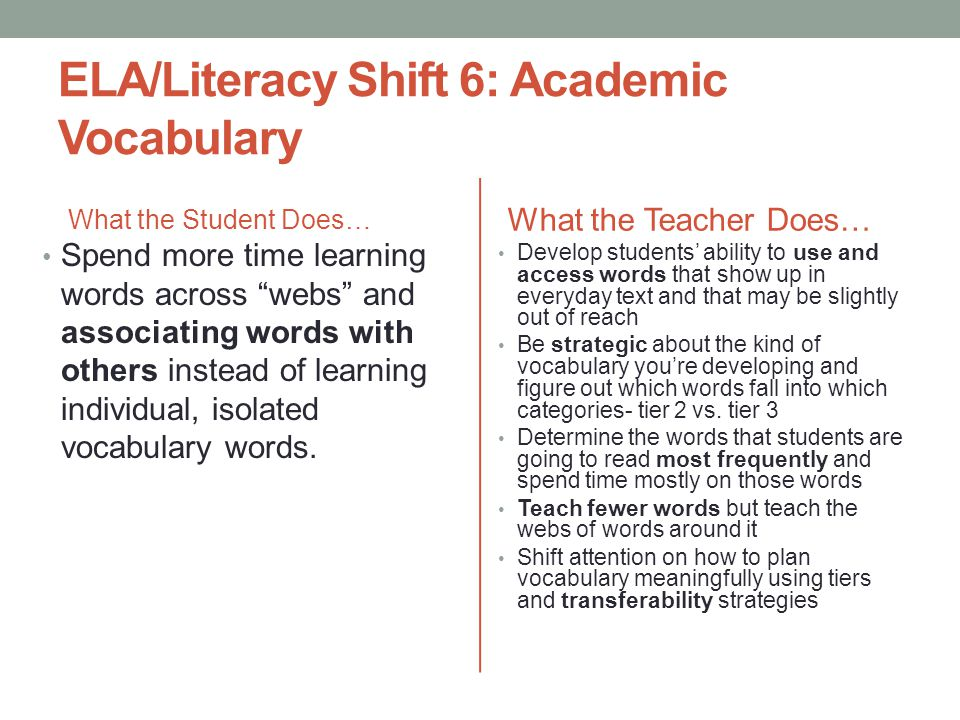 ELA/Literacy Shift 6: Academic Vocabulary What the Student Does… Spend more time learning words across webs and associating words with others instead of learning individual, isolated vocabulary words.