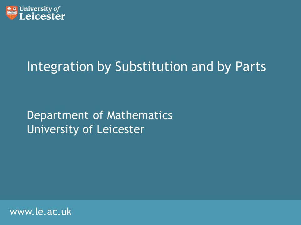www.le.ac.uk Integration by Substitution and by Parts Department of Mathematics University of Leicester