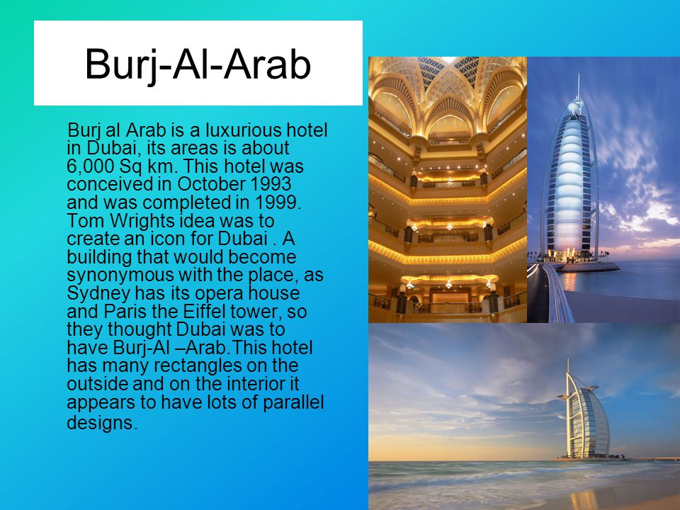 Burj-Al-Arab Burj al Arab is a luxurious hotel in Dubai, its areas is about 6,000 Sq km.