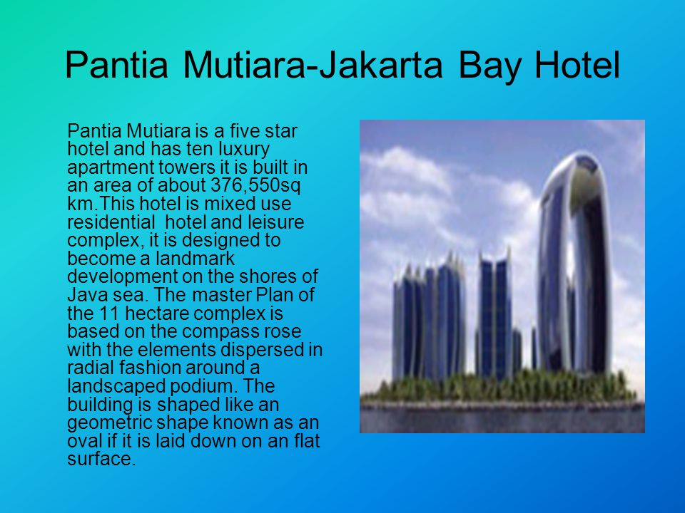 Pantia Mutiara-Jakarta Bay Hotel Pantia Mutiara is a five star hotel and has ten luxury apartment towers it is built in an area of about 376,550sq km.This hotel is mixed use residential hotel and leisure complex, it is designed to become a landmark development on the shores of Java sea.
