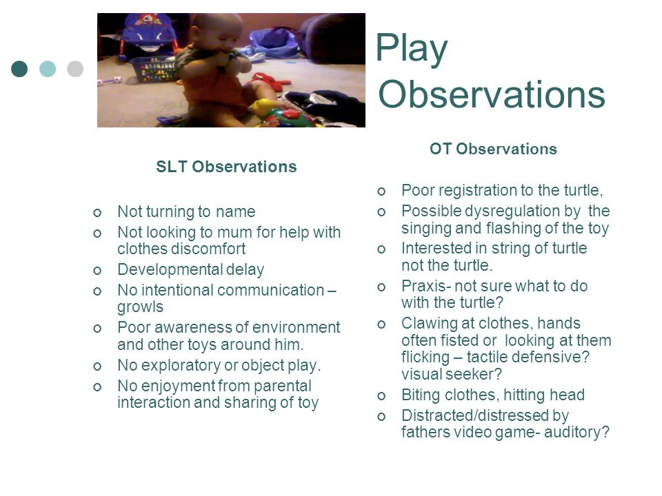 Play Observations Observations SLT Observations Not turning to name Not looking to mum for help with clothes discomfort Developmental delay No intenti