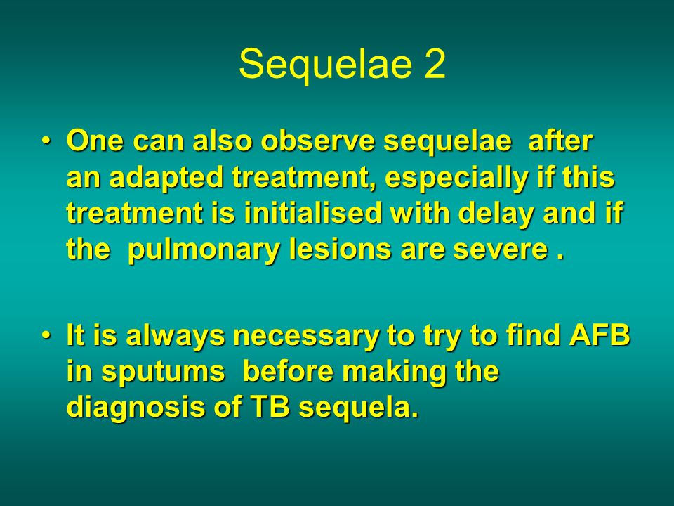 Sequelae 2 One can also observe sequelae after an adapted treatment, especially if this treatment is initialised with delay and if the pulmonary lesio