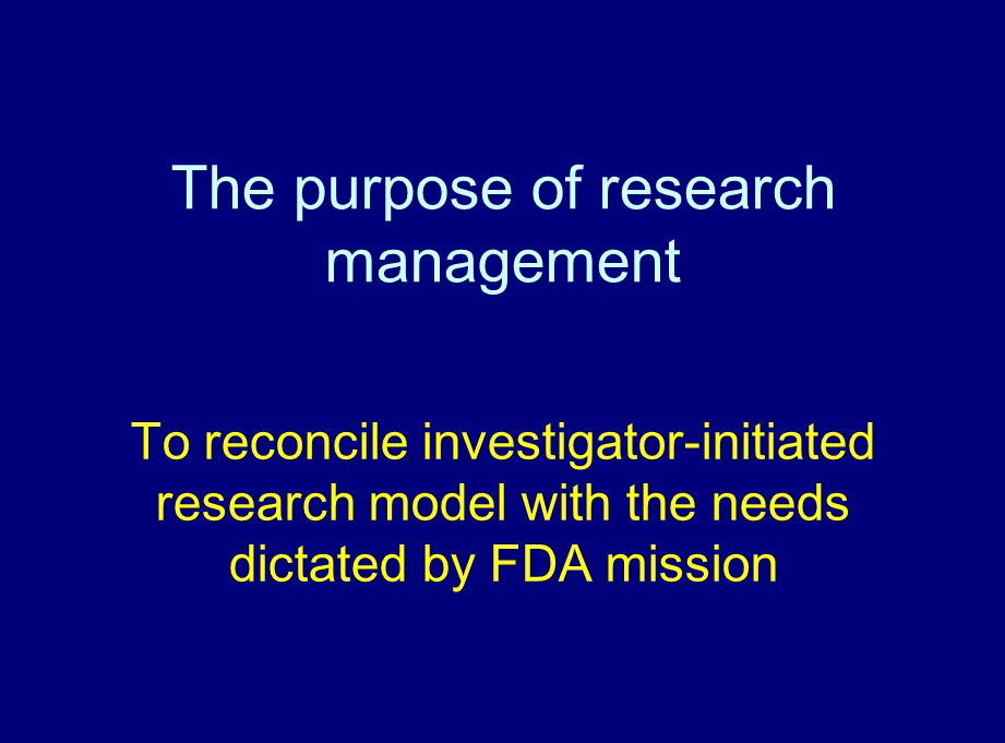 The purpose of research management To reconcile investigator-initiated research model with the needs dictated by FDA mission