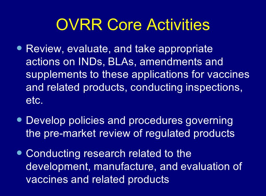 OVRR Core Activities Review, evaluate, and take appropriate actions on INDs, BLAs, amendments and supplements to these applications for vaccines and r