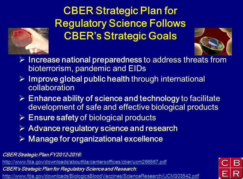 CBER Strategic Plan for Regulatory Science Follows CBERs Strategic Goals Increase national preparedness to address threats from bioterrorism, pandemic and EIDs Improve global public health through international collaboration Enhance ability of science and technology to facilitate development of safe and effective biological products Ensure safety of biological products Advance regulatory science and research Advance regulatory science and research Manage for organizational excellence CBER Strategic Plan FY :   CBERs Strategic Plan for Regulatory Science and Research: