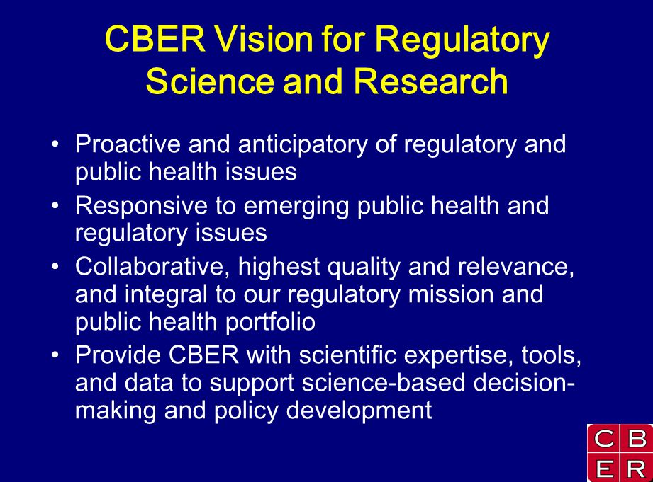 CBER Vision for Regulatory Science and Research Proactive and anticipatory of regulatory and public health issues Responsive to emerging public health and regulatory issues Collaborative, highest quality and relevance, and integral to our regulatory mission and public health portfolio Provide CBER with scientific expertise, tools, and data to support science-based decision- making and policy development