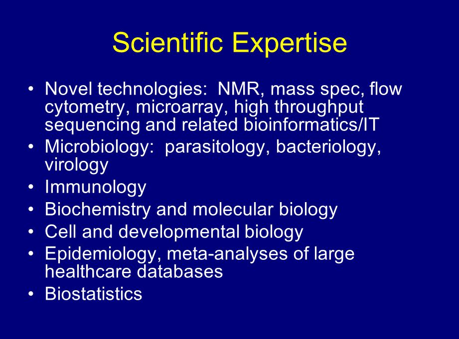 Scientific Expertise Novel technologies: NMR, mass spec, flow cytometry, microarray, high throughput sequencing and related bioinformatics/IT Microbiology: parasitology, bacteriology, virology Immunology Biochemistry and molecular biology Cell and developmental biology Epidemiology, meta-analyses of large healthcare databases Biostatistics