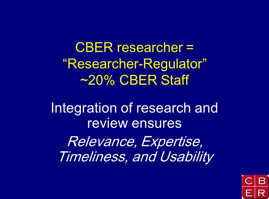 CBER researcher = Researcher-Regulator ~20% CBER Staff Integration of research and review ensures Relevance, Expertise, Timeliness, and Usability