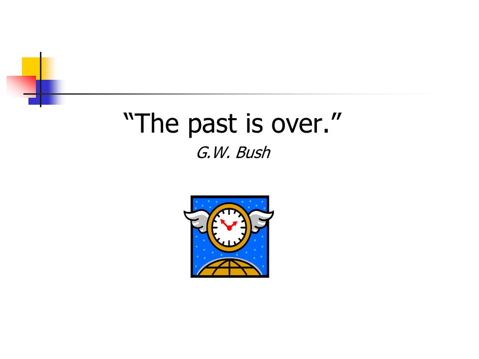 The past is over. G.W. Bush
