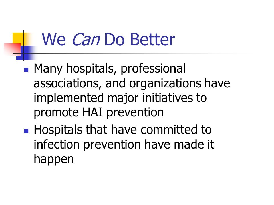We Can Do Better Many hospitals, professional associations, and organizations have implemented major initiatives to promote HAI prevention Hospitals that have committed to infection prevention have made it happen