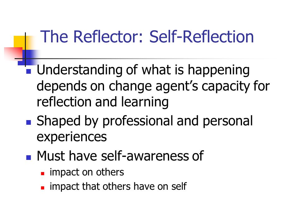 The Reflector: Self-Reflection Understanding of what is happening depends on change agents capacity for reflection and learning Shaped by professional and personal experiences Must have self-awareness of impact on others impact that others have on self
